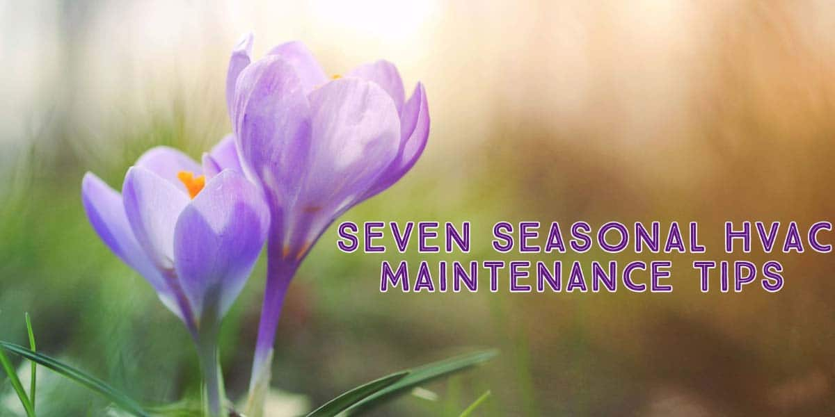 Seven Tips to Help Maintain Your HVAC System During the Changing of Seasons